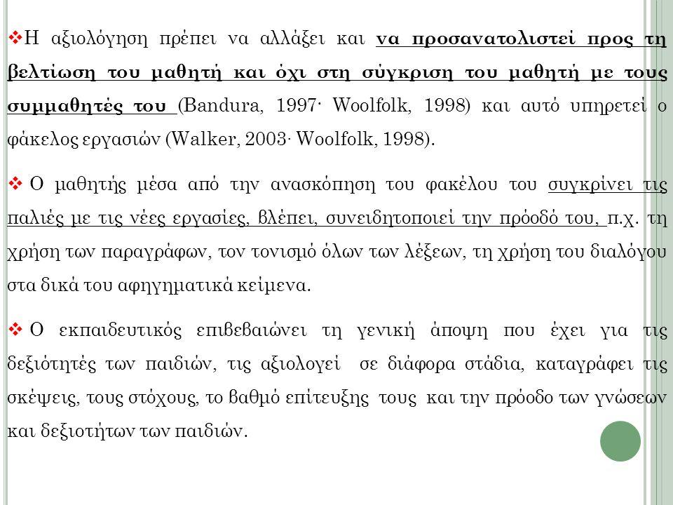  Η αξιολόγηση πρέπει να αλλάξει και να προσανατολιστεί προς τη βελτίωση του μαθητή και όχι στη σύγκριση του μαθητή με τους συμμαθητές του (Bandura, 1997· Woolfolk, 1998) και αυτό υπηρετεί ο φάκελος εργασιών (Walker, 2003∙ Woolfolk, 1998).