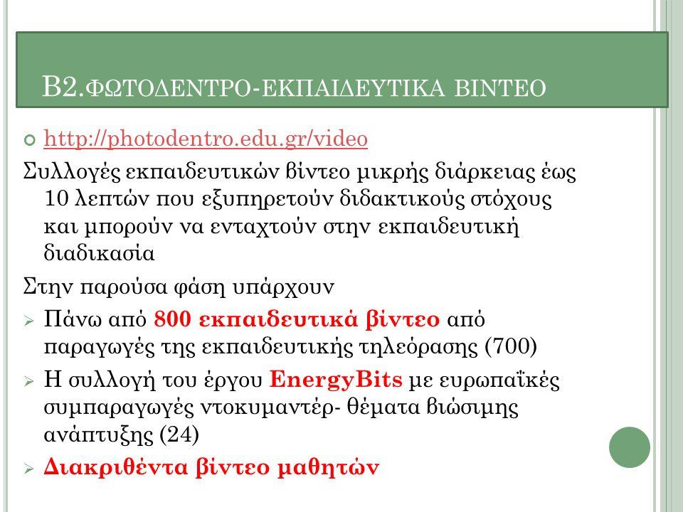 Β2. ΦΩΤΟΔΕΝΤΡΟ - ΕΚΠΑΙΔΕΥΤΙΚΑ ΒΙΝΤΕΟ http://photodentro.edu.gr/video Συλλογές εκπαιδευτικών βίντεο μικρής διάρκειας έως 10 λεπτών που εξυπηρετούν διδα