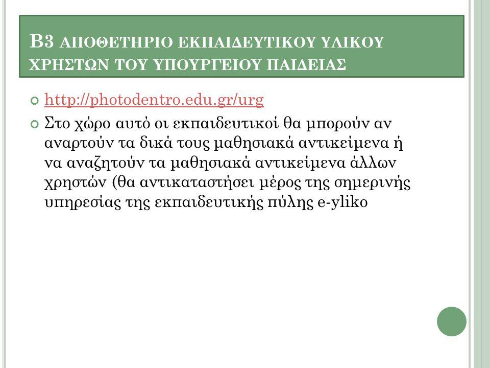 Β3 ΑΠΟΘΕΤΗΡΙΟ ΕΚΠΑΙΔΕΥΤΙΚΟΥ ΥΛΙΚΟΥ ΧΡΗΣΤΩΝ ΤΟΥ ΥΠΟΥΡΓΕΙΟΥ ΠΑΙΔΕΙΑΣ http://photodentro.edu.gr/urg Στο χώρο αυτό οι εκπαιδευτικοί θα μπορούν αν αναρτούν τα δικά τους μαθησιακά αντικείμενα ή να αναζητούν τα μαθησιακά αντικείμενα άλλων χρηστών (θα αντικαταστήσει μέρος της σημερινής υπηρεσίας της εκπαιδευτικής πύλης e-yliko