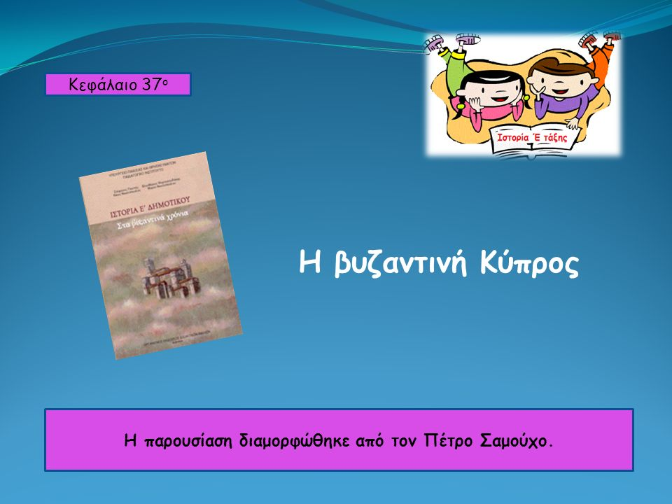 Η βυζαντινή Κύπρος Κεφάλαιο 37 ο Η παρουσίαση διαμορφώθηκε από τον Πέτρο Σαμούχο.