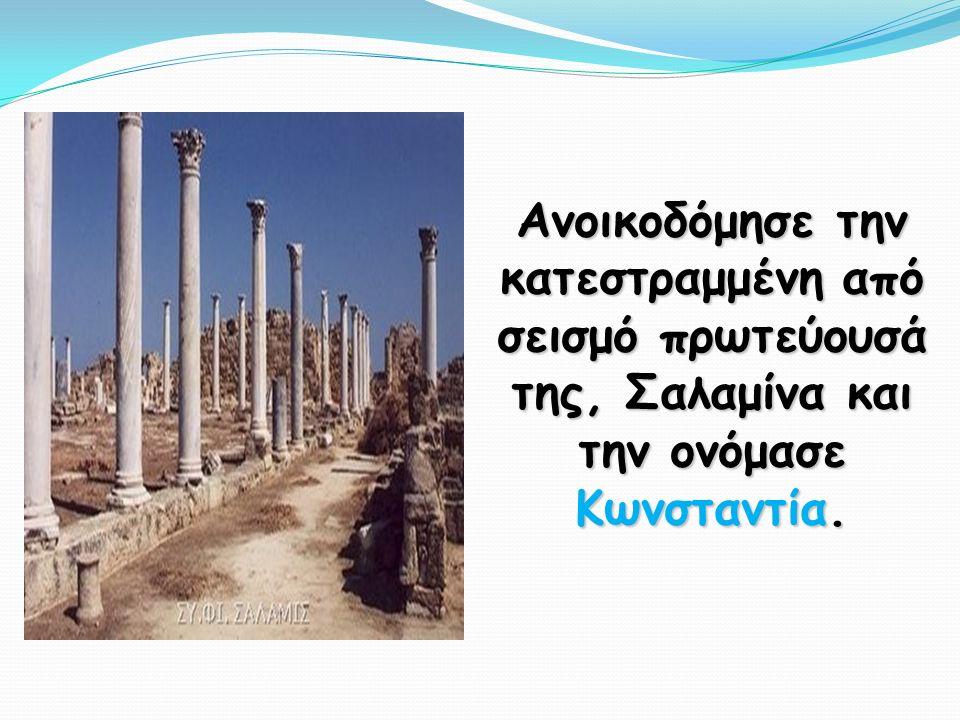 Ανοικοδόμησε την κατεστραμμένη από σεισμό πρωτεύουσά της, Σαλαμίνα και την ονόμασε Κωνσταντία.