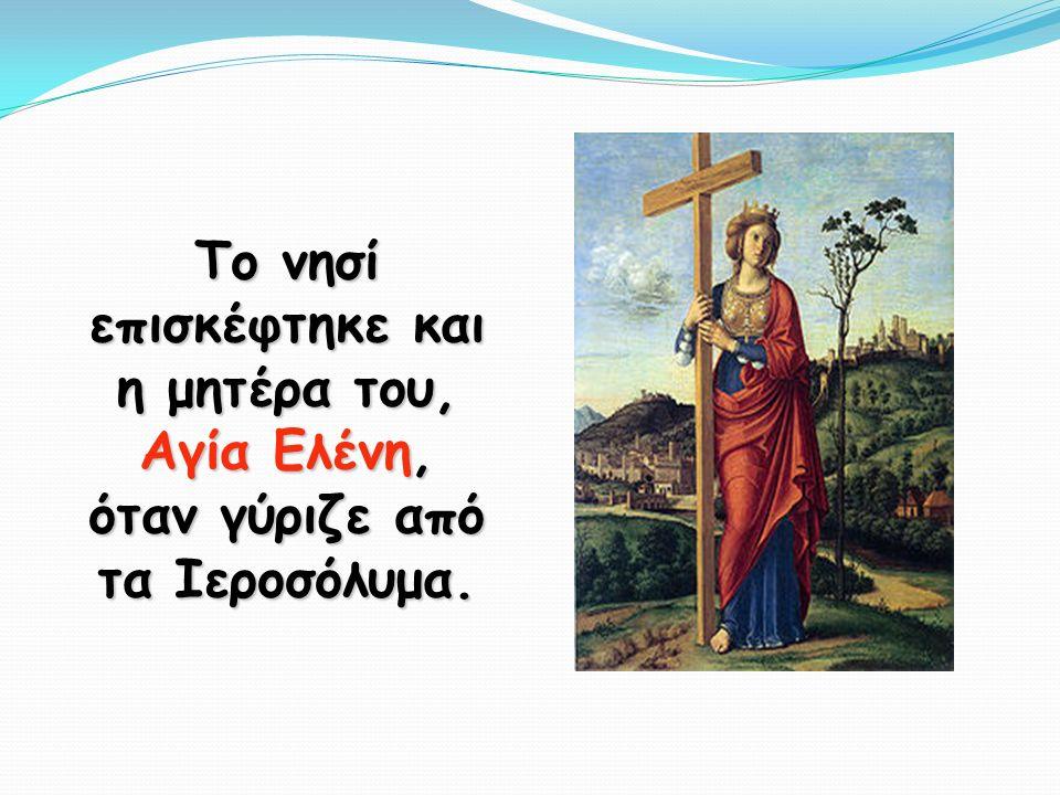 Το νησί επισκέφτηκε και η μητέρα του, Αγία Ελένη, όταν γύριζε από τα Ιεροσόλυμα.