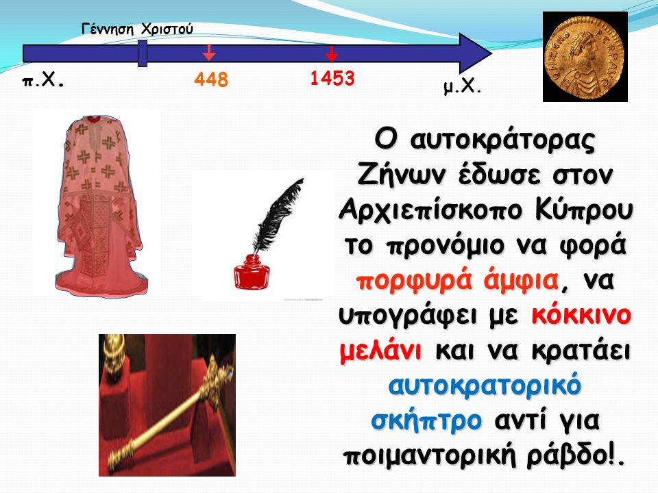 μ.Χ. Γέννηση Χριστού 448 1453 π.Χ. Ο αυτοκράτορας Ζήνων έδωσε στον Αρχιεπίσκοπο Κύπρου το προνόμιο να φορά πορφυρά άμφια, να υπογράφει με κόκκινο μελά