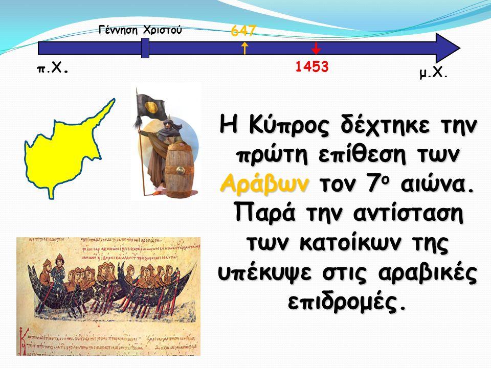 Η Κύπρος δέχτηκε την πρώτη επίθεση των Αράβων τον 7 ο αιώνα. Παρά την αντίσταση των κατοίκων της υπέκυψε στις αραβικές επιδρομές. μ.Χ. Γέννηση Χριστού