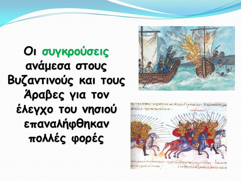Οι συγκρούσεις ανάμεσα στους Βυζαντινούς και τους Άραβες για τον έλεγχο του νησιού επαναλήφθηκαν πολλές φορές