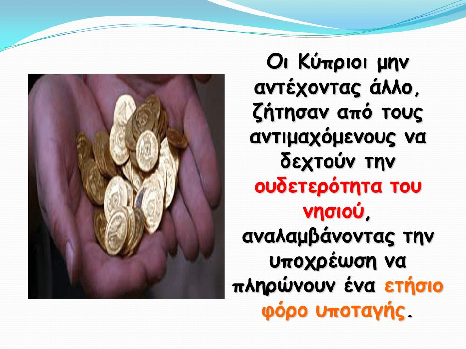 Οι Κύπριοι μην αντέχοντας άλλο, ζήτησαν από τους αντιμαχόμενους να δεχτούν την ουδετερότητα του νησιού, αναλαμβάνοντας την υποχρέωση να πληρώνουν ένα ετήσιο φόρο υποταγής.