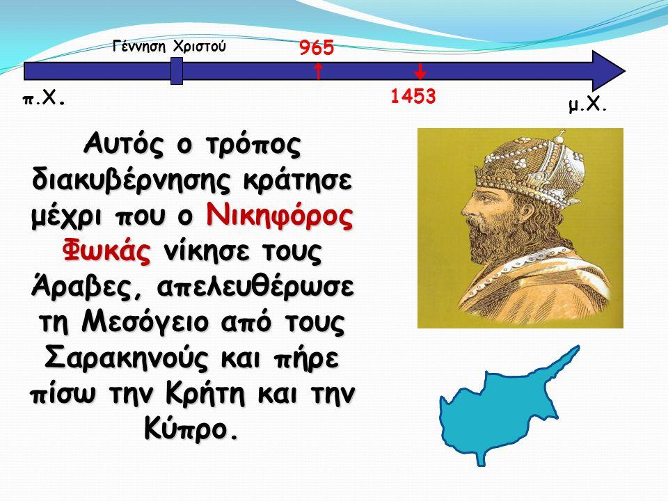 Αυτός ο τρόπος διακυβέρνησης κράτησε μέχρι που ο Νικηφόρος Φωκάς νίκησε τους Άραβες, απελευθέρωσε τη Μεσόγειο από τους Σαρακηνούς και πήρε πίσω την Κρήτη και την Κύπρο.