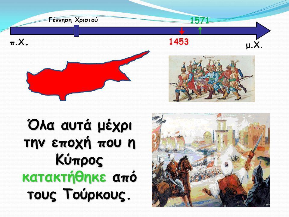 μ.Χ. Γέννηση Χριστού 1571 1453 π.Χ. Όλα αυτά μέχρι την εποχή που η Κύπρος κατακτήθηκε από τους Τούρκους.