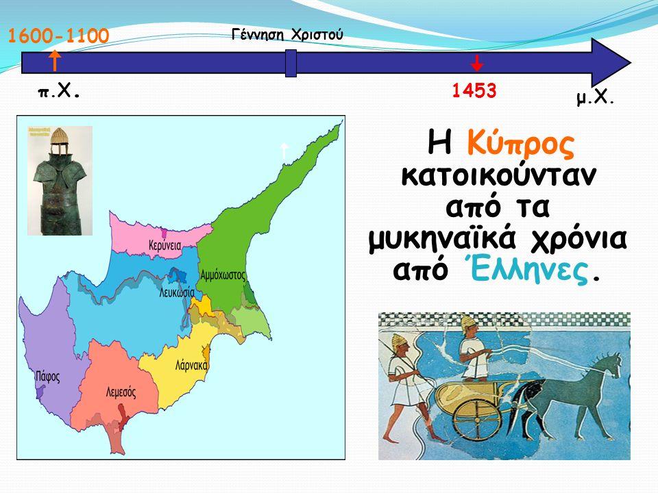 Η Κύπρος κατοικούνταν από τα μυκηναϊκά χρόνια από Έλληνες. μ.Χ. Γέννηση Χριστού 1600-1100 1453 π.Χ.