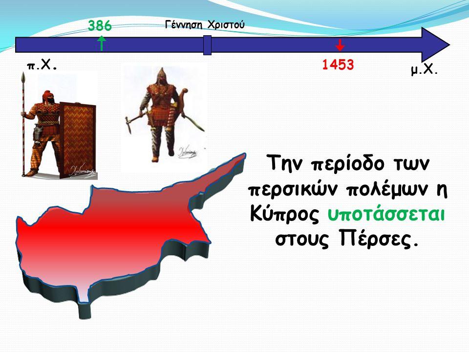 μ.Χ. Γέννηση Χριστού 386 1453 π.Χ. Την περίοδο των περσικών πολέμων η Κύπρος υποτάσσεται στους Πέρσες.