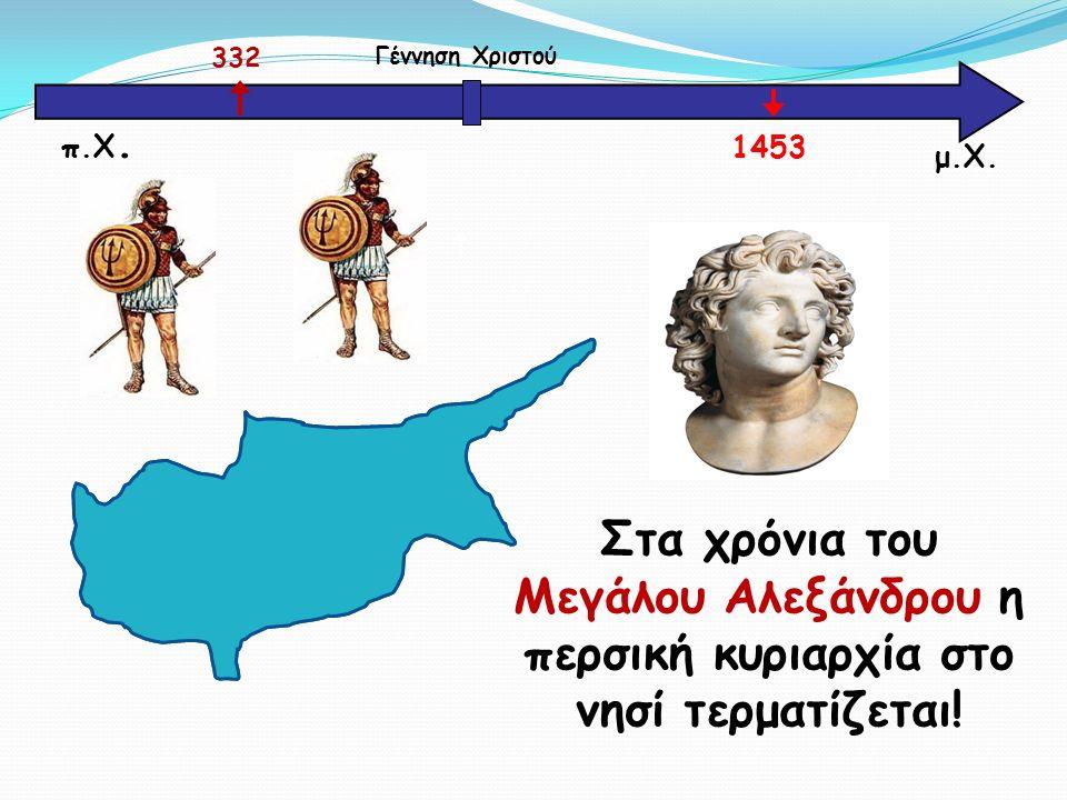 μ.Χ. Γέννηση Χριστού 332 1453 π.Χ. Στα χρόνια του Μεγάλου Αλεξάνδρου η περσική κυριαρχία στο νησί τερματίζεται!