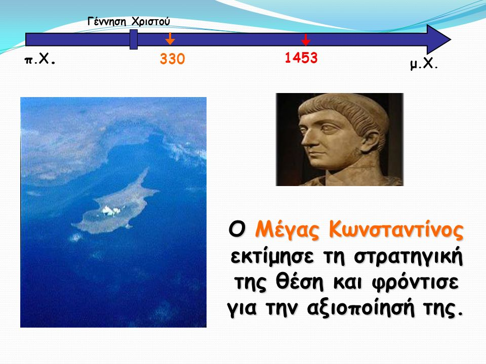 Ο Μέγας Κωνσταντίνος εκτίμησε τη στρατηγική της θέση και φρόντισε για την αξιοποίησή της. μ.Χ. Γέννηση Χριστού 330 1453 π.Χ.