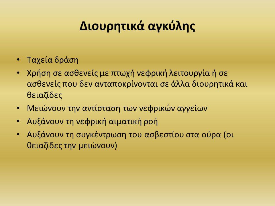 Διουρητικά αγκύλης Ταχεία δράση Χρήση σε ασθενείς με πτωχή νεφρική λειτουργία ή σε ασθενείς που δεν ανταποκρίνονται σε άλλα διουρητικά και θειαζίδες Μειώνουν την αντίσταση των νεφρικών αγγείων Αυξάνουν τη νεφρική αιματική ροή Αυξάνουν τη συγκέντρωση του ασβεστίου στα ούρα (οι θειαζίδες την μειώνουν)