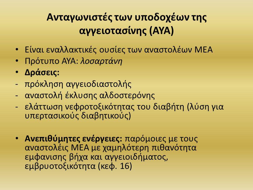 Ανταγωνιστές των υποδοχέων της αγγειοτασίνης (ΑΥΑ) Είναι εναλλακτικές ουσίες των αναστολέων ΜΕΑ Πρότυπο ΑΥΑ: λοσαρτάνη Δράσεις: -πρόκληση αγγειοδιαστολής -αναστολή έκλυσης αλδοστερόνης -ελάττωση νεφροτοξικότητας του διαβήτη (λύση για υπερτασικούς διαβητικούς) Ανεπιθύμητες ενέργειες: παρόμοιες με τους αναστολέις ΜΕΑ με χαμηλότερη πιθανότητα εμφανισης βήχα και αγγειοιδήματος, εμβρυοτοξικότητα (κεφ.