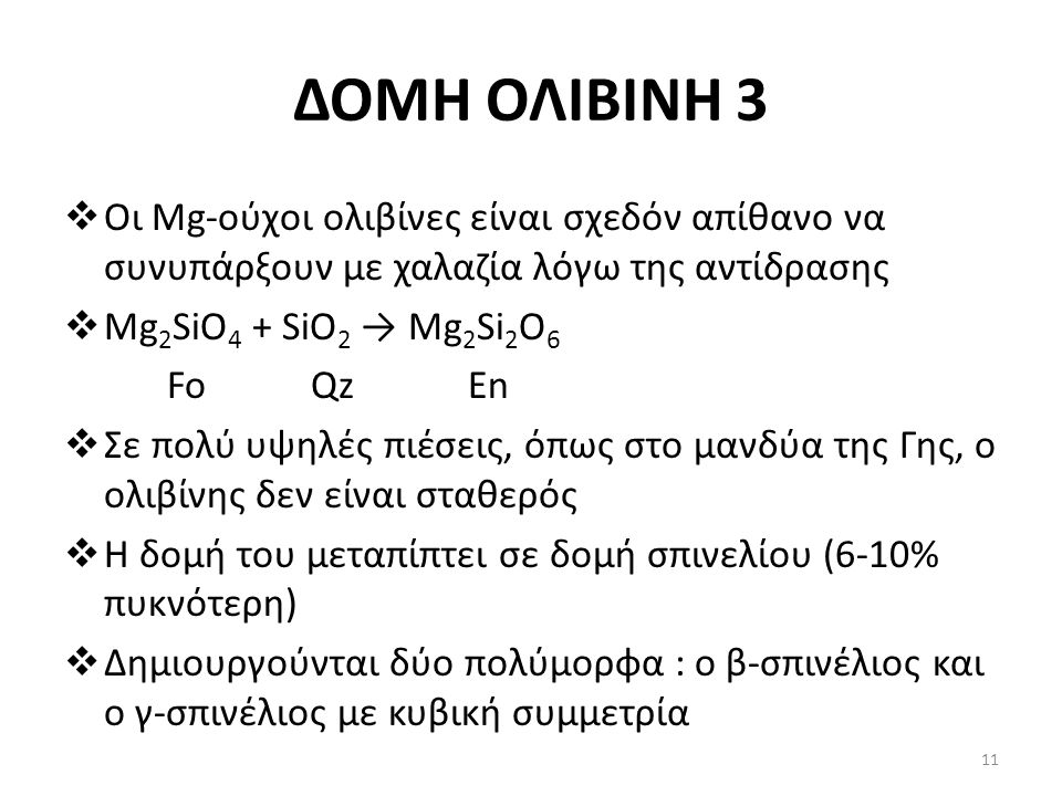ΔΟΜΗ ΟΛΙΒΙΝΗ 3  Οι Mg-ούχοι ολιβίνες είναι σχεδόν απίθανο να συνυπάρξουν με χαλαζία λόγω της αντίδρασης  Mg 2 SiO 4 + SiO 2 → Mg 2 Si 2 O 6 Fo Qz En  Σε πολύ υψηλές πιέσεις, όπως στο μανδύα της Γης, ο ολιβίνης δεν είναι σταθερός  Η δομή του μεταπίπτει σε δομή σπινελίου (6-10% πυκνότερη)  Δημιουργούνται δύο πολύμορφα : ο β-σπινέλιος και ο γ-σπινέλιος με κυβική συμμετρία 11