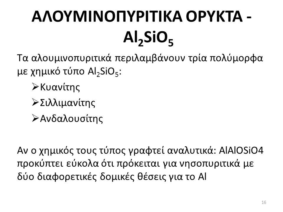 ΑΛΟΥΜΙΝΟΠΥΡΙΤΙΚΑ ΟΡΥΚΤΑ - Al 2 SiO 5 Τα αλουμινοπυριτικά περιλαμβάνουν τρία πολύμορφα με χημικό τύπο Al 2 SiO 5 :  Κυανίτης  Σιλλιμανίτης  Ανδαλουσίτης Αν ο χημικός τους τύπος γραφτεί αναλυτικά: AlAlOSiO4 προκύπτει εύκολα ότι πρόκειται για νησοπυριτικά με δύο διαφορετικές δομικές θέσεις για το Al 16