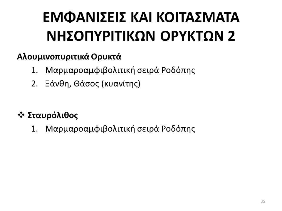 ΕΜΦΑΝΙΣΕΙΣ ΚΑΙ ΚΟΙΤΑΣΜΑΤΑ ΝΗΣΟΠΥΡΙΤΙΚΩΝ ΟΡΥΚΤΩΝ 2 Αλουμινοπυριτικά Ορυκτά 1.Μαρμαροαμφιβολιτική σειρά Ροδόπης 2.Ξάνθη, Θάσος (κυανίτης)  Σταυρόλιθος 1.Μαρμαροαμφιβολιτική σειρά Ροδόπης 35