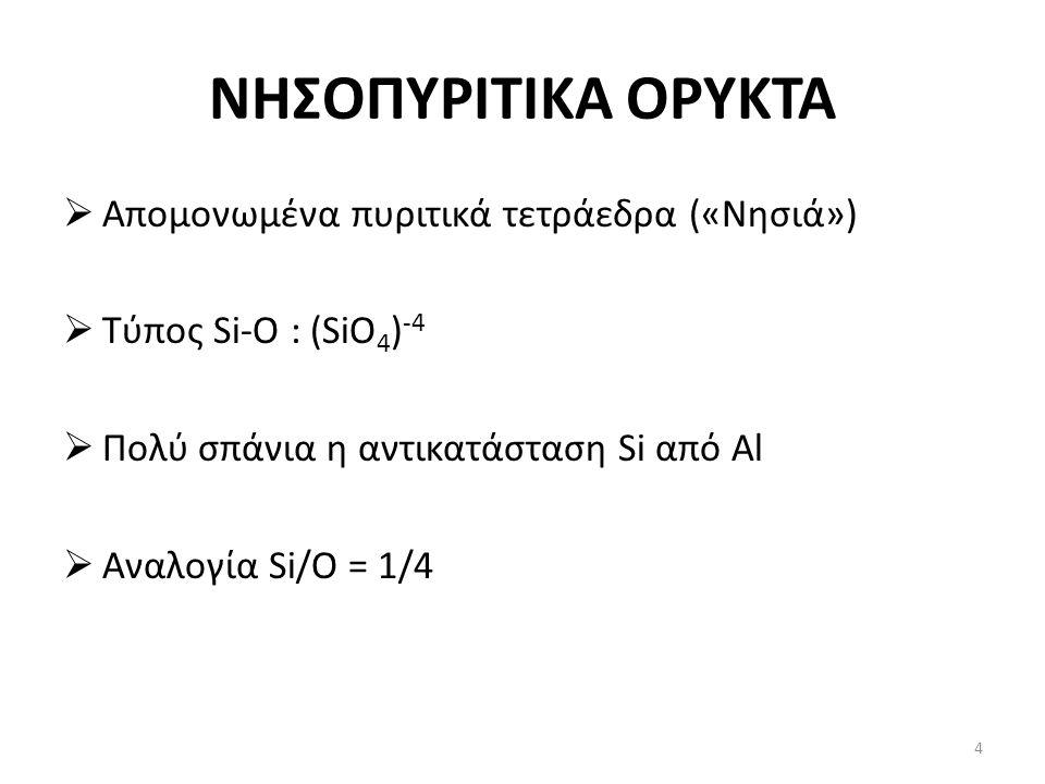 ΝΗΣΟΠΥΡΙΤΙΚΑ ΟΡΥΚΤΑ  Απομονωμένα πυριτικά τετράεδρα («Νησιά»)  Τύπος Si-O : (SiO 4 ) -4  Πολύ σπάνια η αντικατάσταση Si από Al  Αναλογία Si/O = 1/4 4