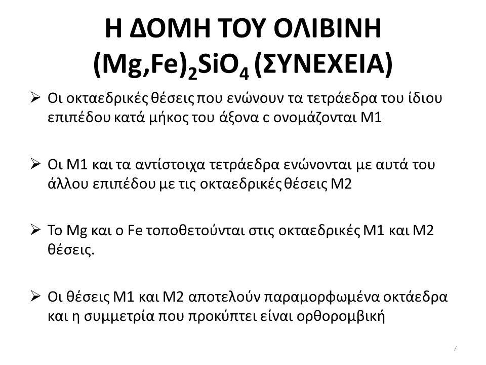 Η ΔΟΜΗ ΤΟΥ ΟΛΙΒΙΝΗ (Mg,Fe) 2 SiO 4 (ΣΥΝΕΧΕΙΑ)  Οι οκταεδρικές θέσεις που ενώνουν τα τετράεδρα του ίδιου επιπέδου κατά μήκος του άξονα c ονομάζονται Μ1  Οι Μ1 και τα αντίστοιχα τετράεδρα ενώνονται με αυτά του άλλου επιπέδου με τις οκταεδρικές θέσεις Μ2  Το Mg και ο Fe τοποθετούνται στις οκταεδρικές Μ1 και Μ2 θέσεις.