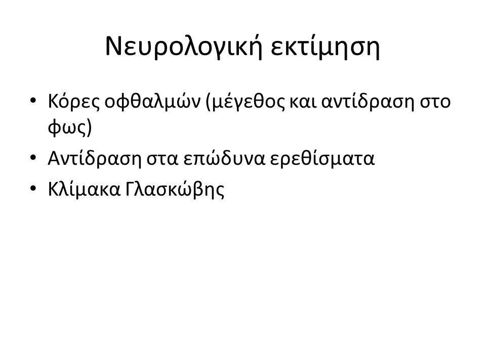 Νευρολογική εκτίμηση Κόρες οφθαλμών (μέγεθος και αντίδραση στο φως) Αντίδραση στα επώδυνα ερεθίσματα Κλίμακα Γλασκώβης