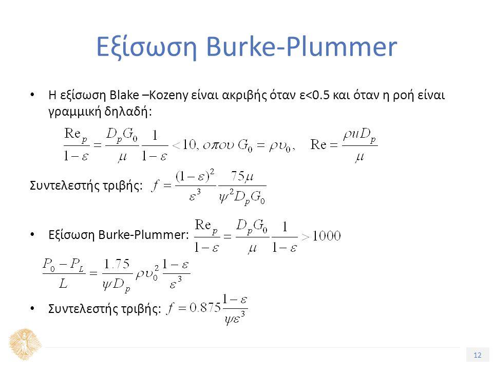 12 Τίτλος Ενότητας Εξίσωση Burke-Plummer Η εξίσωση Blake –Kozeny είναι ακριβής όταν ε<0.5 και όταν η ροή είναι γραμμική δηλαδή: Συντελεστής τριβής: Εξίσωση Burke-Plummer: Συντελεστής τριβής: