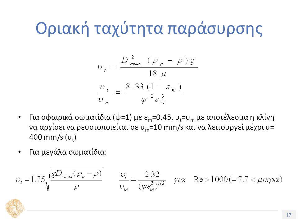 17 Τίτλος Ενότητας Οριακή ταχύτητα παράσυρσης Για σφαιρικά σωματίδια (ψ=1) με ε m =0.45, υ t =υ m με αποτέλεσμα η κλίνη να αρχίσει να ρευστοποιείται σε υ m =10 mm/s και να λειτουργεί μέχρι υ= 400 mm/s (υ t ) Για μεγάλα σωματίδια:
