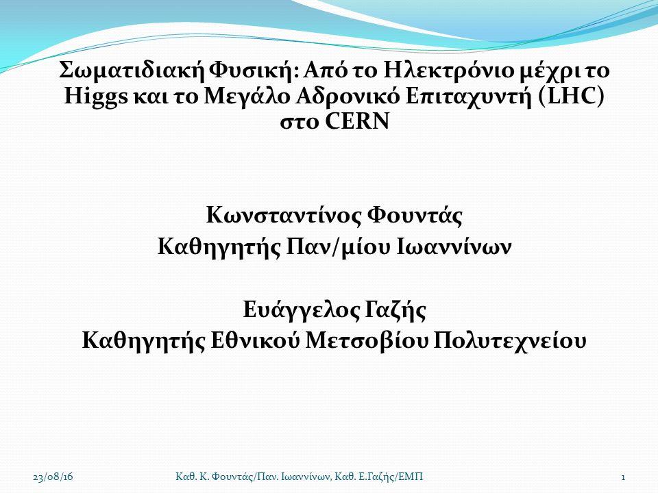 Σωματιδιακή Φυσική: Από το Ηλεκτρόνιο μέχρι το Higgs και το Μεγάλο Αδρονικό Επιταχυντή (LHC) στο CERN Κωνσταντίνος Φουντάς Καθηγητής Παν/μίου Ιωαννίνων Ευάγγελος Γαζής Καθηγητής Εθνικού Μετσοβίου Πολυτεχνείου 23/08/16Καθ.