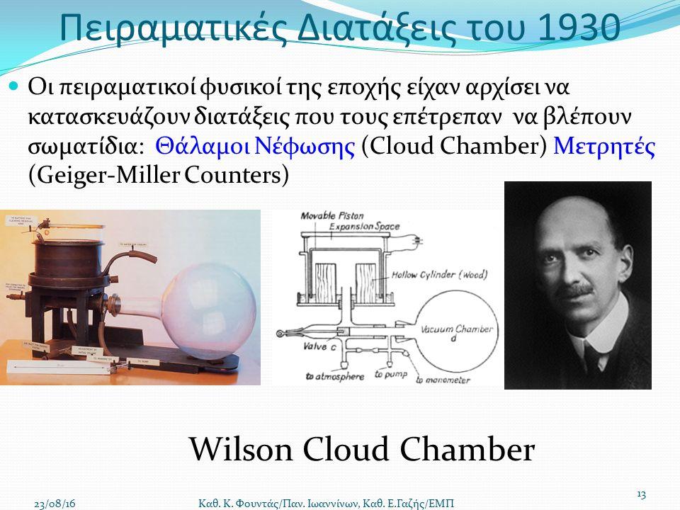Πειραματικές Διατάξεις του 1930 Οι πειραματικοί φυσικοί της εποχής είχαν αρχίσει να κατασκευάζουν διατάξεις που τους επέτρεπαν να βλέπουν σωματίδια: Θάλαμοι Νέφωσης (Cloud Chamber) Μετρητές (Geiger-Miller Counters) 23/08/16 Καθ.