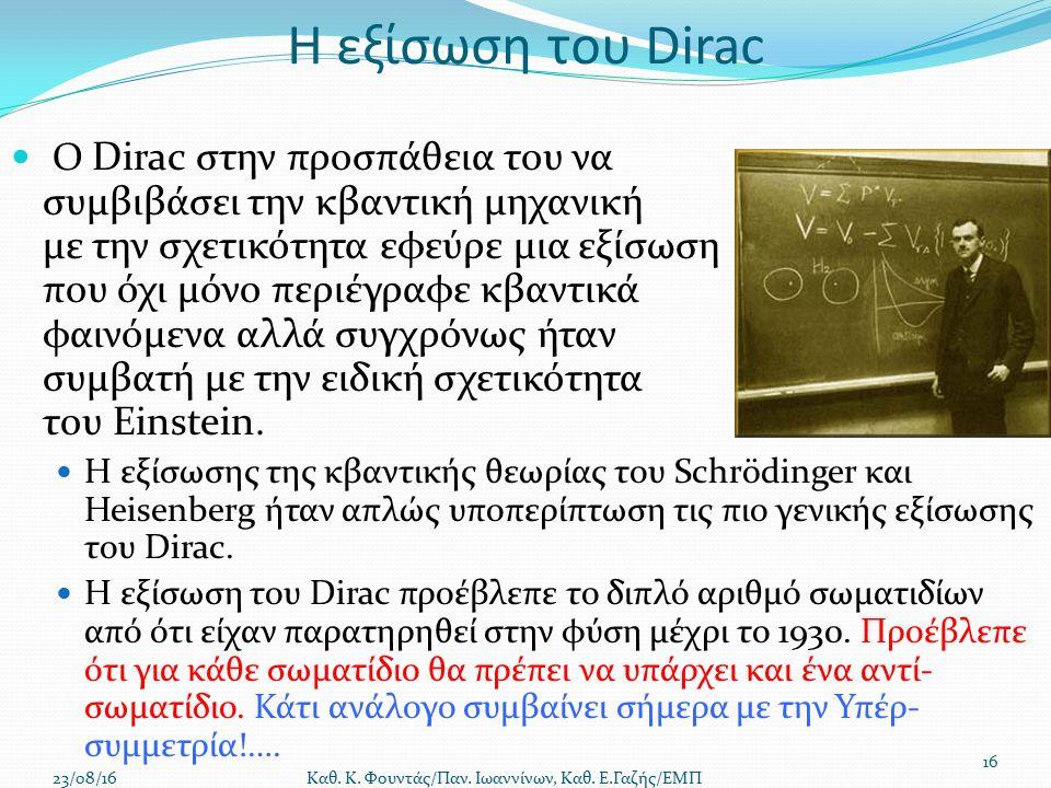 Η εξίσωση του Dirac Ο Dirac στην προσπάθεια του να συμβιβάσει την κβαντική μηχανική με την σχετικότητα εφεύρε μια εξίσωση που όχι μόνο περιέγραφε κβαντικά φαινόμενα αλλά συγχρόνως ήταν συμβατή με την ειδική σχετικότητα του Einstein.