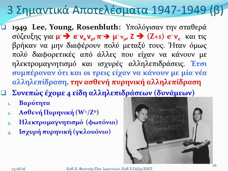 3 Σημαντικά Αποτελέσματα 1947-1949 (β)  1949 Lee, Young, Rosenbluth: Υπολόγισαν την σταθερά σύζευξης για μ -  e - ν e ν μ, π -  μ - ν μ, Ζ  (Ζ+1) e - ν e και τις βρήκαν να μην διαφέρουν πολύ μεταξύ τους.