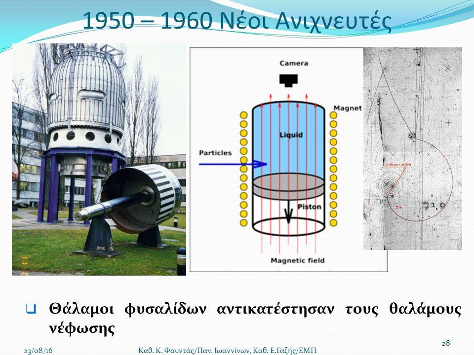 1950 – 1960 Νέοι Ανιχνευτές  Θάλαμοι φυσαλίδων αντικατέστησαν τους θαλάμους νέφωσης 23/08/16 Καθ.
