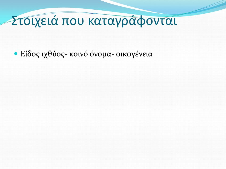 Στοιχειά αναγνώρισης Σωματομετρικά στοιχειά : ολικό μήκος (cm),σταθερό μήκος(cm), ύψος (cm), πλάτος (cm) Εξωτερικά ανατομικά χαρακτηριστικά Σχήμα σώματος Σχήμα στόματος Παρουσία –αριθμός πωγώνων Σχήμα ουράς Αριθμός –είδος ραχιαίων πτερυγίων Χρώμα-θέση κοιλιακών και θωρακικών πτερυγίων Σχήμα-μέγεθος-θέση οφθαλμού Παρουσία δοντιών Χρώμα σώματος Θέση-σχήμα πλευρικής γραμμής Παρουσία – μέγεθος λεπιών Χαρακτηριστικά σημάδια