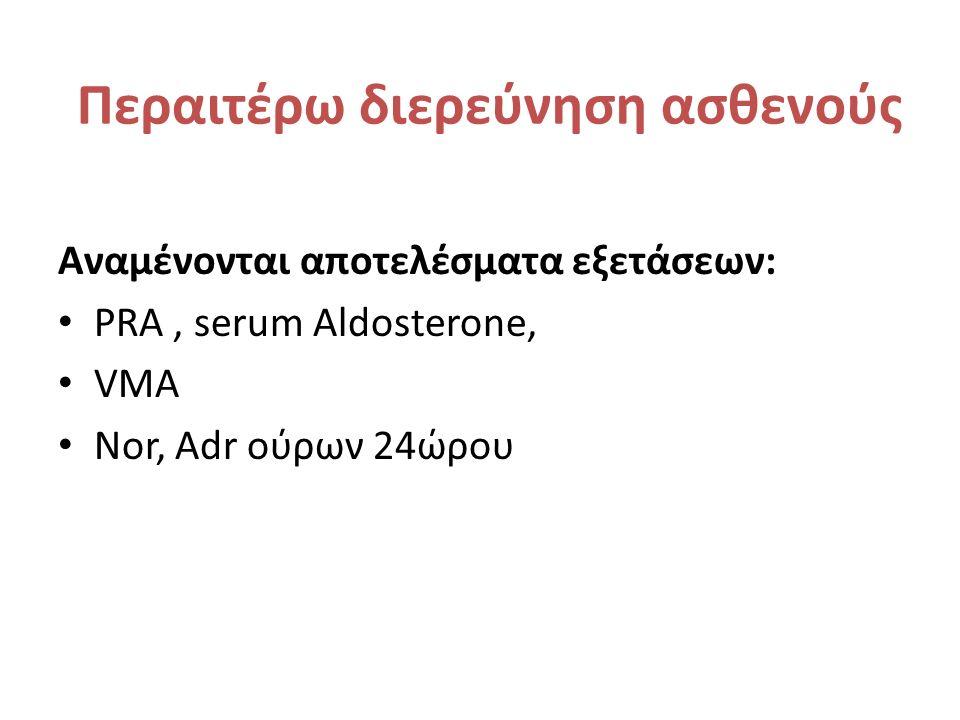 Περαιτέρω διερεύνηση ασθενούς Αναμένονται αποτελέσματα εξετάσεων: PRA, serum Aldosterone, VMA Nor, Adr ούρων 24ώρου