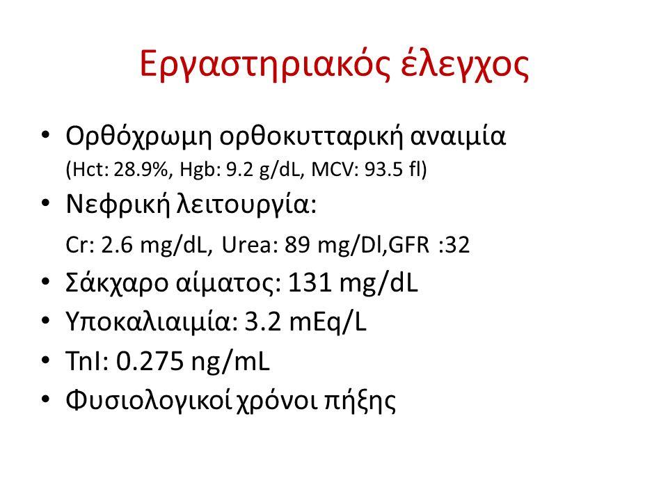 Εργαστηριακός έλεγχος Ορθόχρωμη ορθοκυτταρική αναιμία (Hct: 28.9%, Hgb: 9.2 g/dL, MCV: 93.5 fl) Νεφρική λειτουργία: Cr: 2.6 mg/dL, Urea: 89 mg/Dl,GFR :32 Σάκχαρο αίματος: 131 mg/dL Υποκαλιαιμία: 3.2 mEq/L TnI: 0.275 ng/mL Φυσιολογικοί χρόνοι πήξης