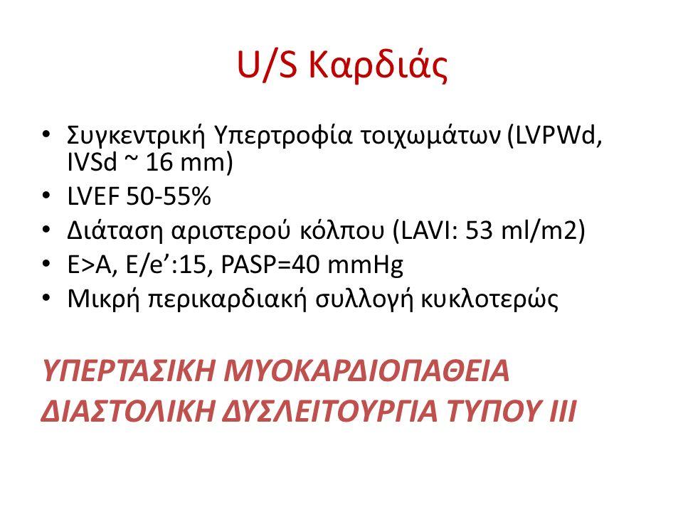 U/S Καρδιάς Συγκεντρική Υπερτροφία τοιχωμάτων (LVPWd, IVSd ~ 16 mm) LVEF 50-55% Διάταση αριστερού κόλπου (LAVI: 53 ml/m2) E>A, E/e':15, PASP=40 mmHg Μικρή περικαρδιακή συλλογή κυκλοτερώς ΥΠΕΡΤΑΣΙΚΗ ΜΥΟΚΑΡΔΙΟΠΑΘΕΙΑ ΔΙΑΣΤΟΛΙΚΗ ΔΥΣΛΕΙΤΟΥΡΓΙΑ ΤΥΠΟΥ ΙΙΙ
