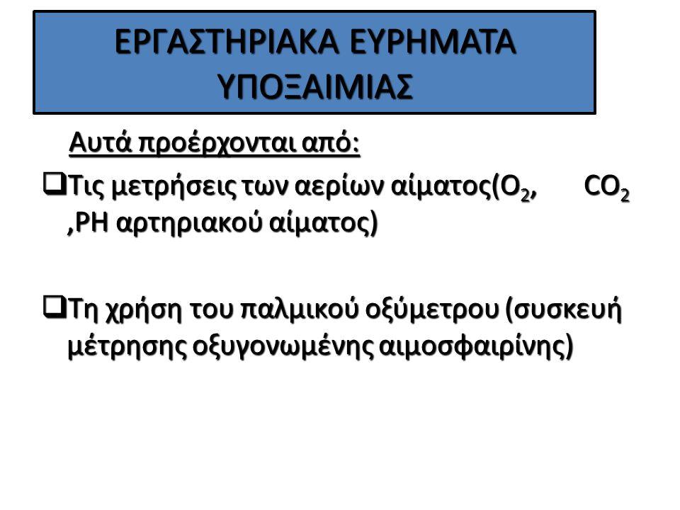 ΕΡΓΑΣΤΗΡΙΑΚΑ ΕΥΡΗΜΑΤΑ ΥΠΟΞΑΙΜΙΑΣ Αυτά προέρχονται από: Αυτά προέρχονται από:  Τις μετρήσεις των αερίων αίματος(O 2, CO 2,PH αρτηριακού αίματος)  Τη χρήση του παλμικού οξύμετρου (συσκευή μέτρησης οξυγονωμένης αιμοσφαιρίνης)