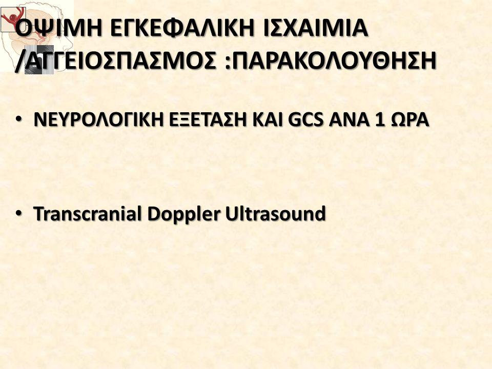 ΟΨΙΜΗ ΕΓΚΕΦΑΛΙΚΗ ΙΣΧΑΙΜΙΑ /ΑΓΓΕΙΟΣΠΑΣΜΟΣ :ΠΑΡΑΚΟΛΟΥΘΗΣΗ ΝΕΥΡΟΛΟΓΙΚΗ ΕΞΕΤΑΣΗ ΚΑΙ GCS ΑΝΑ 1 ΩΡΑ ΝΕΥΡΟΛΟΓΙΚΗ ΕΞΕΤΑΣΗ ΚΑΙ GCS ΑΝΑ 1 ΩΡΑ Transcranial Doppler Ultrasound Transcranial Doppler Ultrasound