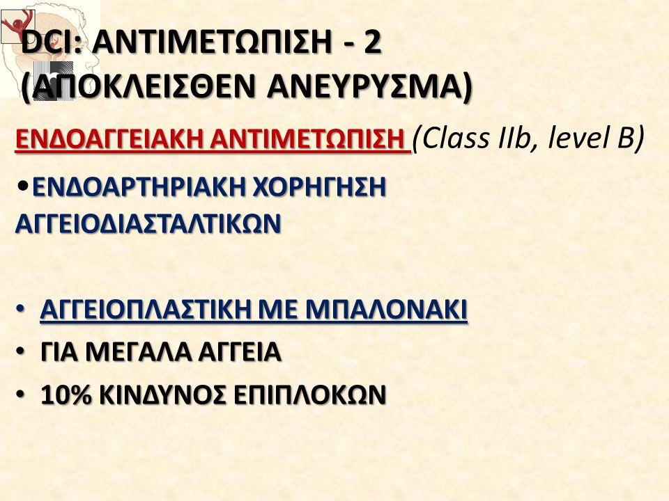 DCI: ΑΝΤΙΜΕΤΩΠΙΣΗ - 2 (ΑΠΟΚΛΕΙΣΘΕΝ ΑΝΕΥΡΥΣΜΑ) ΕΝΔΟΑΓΓΕΙΑΚΗ ΑΝΤΙΜΕΤΩΠΙΣΗ ΕΝΔΟΑΓΓΕΙΑΚΗ ΑΝΤΙΜΕΤΩΠΙΣΗ (Class IIb, level B) ΕΝΔΟΑΡΤΗΡΙΑΚΗ ΧΟΡΗΓΗΣΗ ΑΓΓΕΙΟΔΙΑΣΤΑΛΤΙΚΩΝ ΑΓΓΕΙΟΠΛΑΣΤΙΚΗ ΜΕ ΜΠΑΛΟΝΑΚΙ ΑΓΓΕΙΟΠΛΑΣΤΙΚΗ ΜΕ ΜΠΑΛΟΝΑΚΙ ΓΙΑ ΜΕΓΑΛΑ ΑΓΓΕΙΑ ΓΙΑ ΜΕΓΑΛΑ ΑΓΓΕΙΑ 10% ΚΙΝΔΥΝΟΣ ΕΠΙΠΛΟΚΩΝ 10% ΚΙΝΔΥΝΟΣ ΕΠΙΠΛΟΚΩΝ