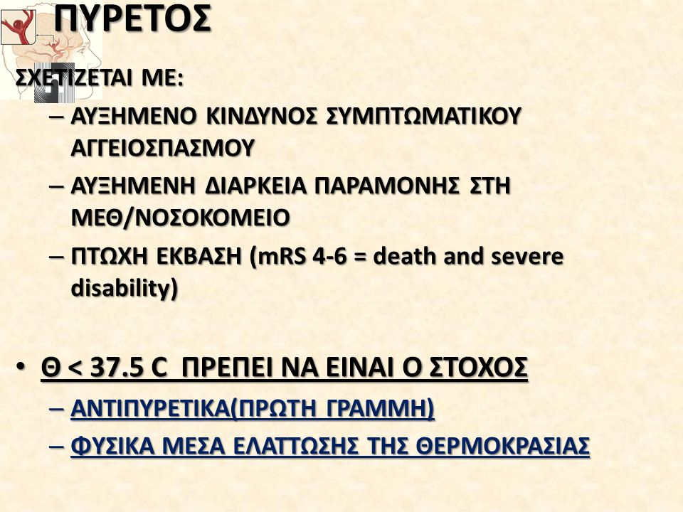 ΠΥΡΕΤΟΣ ΣΧΕΤΙΖΕΤΑΙ ΜΕ: – ΑΥΞΗΜΕΝΟ ΚΙΝΔΥΝΟΣ ΣΥΜΠΤΩΜΑΤΙΚΟΥ ΑΓΓΕΙΟΣΠΑΣΜΟΥ – ΑΥΞΗΜΕΝΗ ΔΙΑΡΚΕΙΑ ΠΑΡΑΜΟΝΗΣ ΣΤΗ ΜΕΘ/ΝΟΣΟΚΟΜΕΙΟ – ΠΤΩΧΗ ΕΚΒΑΣΗ (mRS 4-6 = death and severe disability) Θ < 37.5 C ΠΡΕΠΕΙ ΝΑ ΕΙΝΑΙ Ο ΣΤΟΧΟΣ Θ < 37.5 C ΠΡΕΠΕΙ ΝΑ ΕΙΝΑΙ Ο ΣΤΟΧΟΣ – ΑΝΤΙΠΥΡΕΤΙΚΑ(ΠΡΩΤΗ ΓΡΑΜΜΗ) – ΦΥΣΙΚΑ ΜΕΣΑ ΕΛΑΤΤΩΣΗΣ ΤΗΣ ΘΕΡΜΟΚΡΑΣΙΑΣ