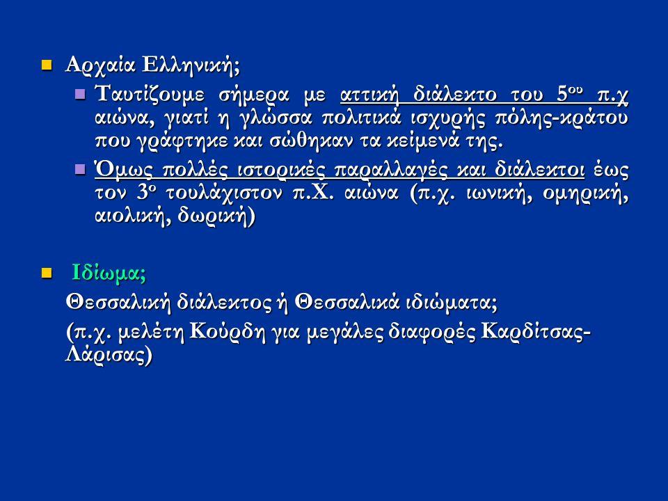 Αρχαία Ελληνική; Αρχαία Ελληνική; Ταυτίζουμε σήμερα με αττική διάλεκτο του 5 ου π.χ αιώνα, γιατί η γλώσσα πολιτικά ισχυρής πόλης-κράτου που γράφτηκε και σώθηκαν τα κείμενά της.