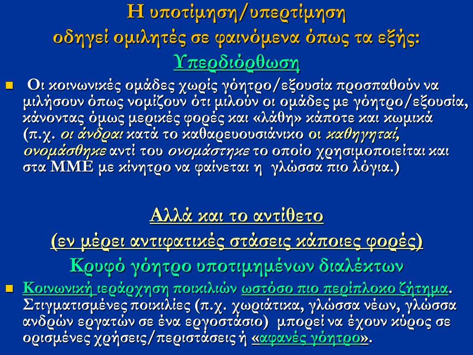 Η υποτίμηση/υπερτίμηση οδηγεί ομιλητές σε φαινόμενα όπως τα εξής: Υπερδιόρθωση Οι κοινωνικές ομάδες χωρίς γόητρο/εξουσία προσπαθούν να μιλήσουν όπως νομίζουν ότι μιλούν οι ομάδες με γόητρο/εξουσία, κάνοντας όμως μερικές φορές και «λάθη» κάποτε και κωμικά (π.χ.