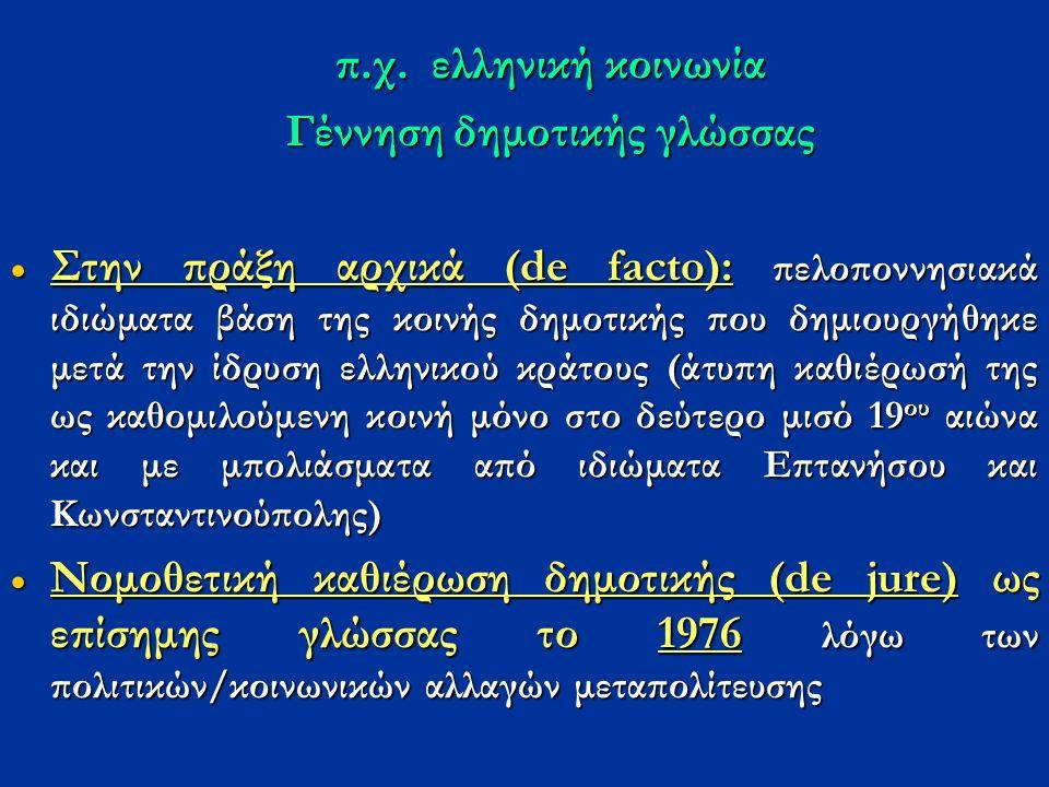 π.χ. ελληνική κοινωνία Γέννηση δημοτικής γλώσσας  Στην πράξη αρχικά (de facto): πελοποννησιακά ιδιώματα βάση της κοινής δημοτικής που δημιουργήθηκε μ