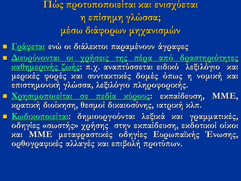 Πώς προτυποποιείται και ενισχύεται η επίσημη γλώσσα; μέσω διάφορων μηχανισμών Γράφεται ενώ οι διάλεκτοι παραμένουν άγραφες Γράφεται ενώ οι διάλεκτοι παραμένουν άγραφες Διευρύνονται οι χρήσεις της πέρα από δραστηριότητες καθημερινής ζωής: π.χ.