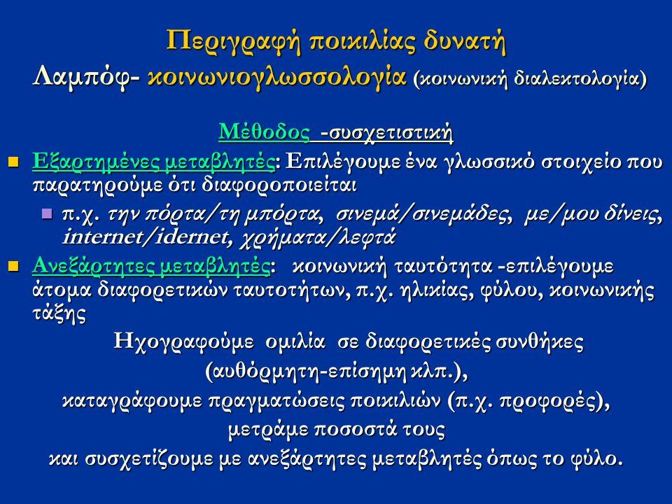 Περιγραφή ποικιλίας δυνατή Λαμπόφ- κοινωνιογλωσσολογία (κοινωνική διαλεκτολογία) Μέθοδος -συσχετιστική Εξαρτημένες μεταβλητές: Επιλέγουμε ένα γλωσσικό στοιχείο που παρατηρούμε ότι διαφοροποιείται Εξαρτημένες μεταβλητές: Επιλέγουμε ένα γλωσσικό στοιχείο που παρατηρούμε ότι διαφοροποιείται π.χ.