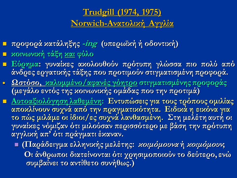Trudgill (1974, 1975) Νorwich-Ανατολική Αγγλία προφορά κατάληξης -ing (υπερωϊκή ή οδοντική) προφορά κατάληξης -ing (υπερωϊκή ή οδοντική) κοινωνική τάξ