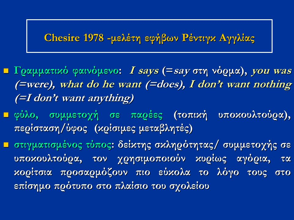 Chesire 1978 -μελέτη εφήβων Ρέντιγκ Αγγλίας Γραμματικό φαινόμενο: Ι says (=say στη νόρμα), you was (=were), what do he want (=does), I don't want nothing (=I don't want anything) Γραμματικό φαινόμενο: Ι says (=say στη νόρμα), you was (=were), what do he want (=does), I don't want nothing (=I don't want anything) φύλο, συμμετοχή σε παρέες (τοπική υποκουλτούρα), περίσταση/ύφος (κρίσιμες μεταβλητές) φύλο, συμμετοχή σε παρέες (τοπική υποκουλτούρα), περίσταση/ύφος (κρίσιμες μεταβλητές) στιγματισμένος τύπος: δείκτης σκληρότητας/ συμμετοχής σε υποκουλτούρα, τον χρησιμοποιούν κυρίως αγόρια, τα κορίτσια προσαρμόζουν πιο εύκολα το λόγο τους στο επίσημο πρότυπο στο πλαίσιο του σχολείου στιγματισμένος τύπος: δείκτης σκληρότητας/ συμμετοχής σε υποκουλτούρα, τον χρησιμοποιούν κυρίως αγόρια, τα κορίτσια προσαρμόζουν πιο εύκολα το λόγο τους στο επίσημο πρότυπο στο πλαίσιο του σχολείου