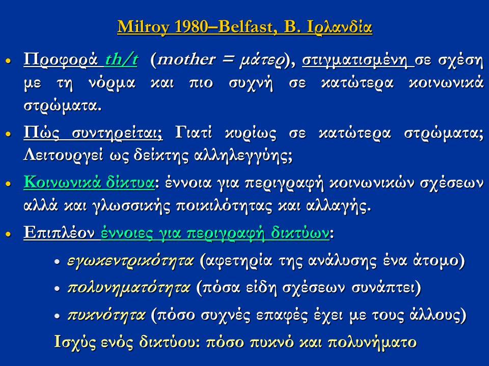 Μilroy 1980–Belfast, Β. Ιρλανδία  Προφορά th/t (mother = μάτερ), στιγματισμένη σε σχέση με τη νόρμα και πιο συχνή σε κατώτερα κοινωνικά στρώματα.  Π