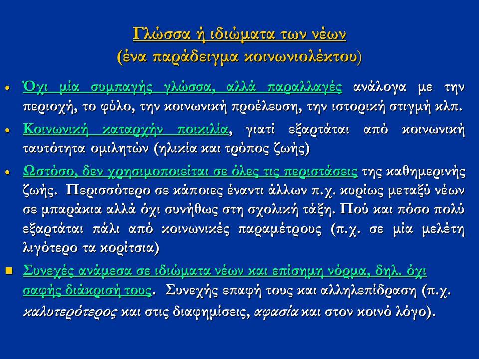 Γλώσσα ή ιδιώματα των νέων (ένα παράδειγμα κοινωνιολέκτου)  Όχι μία συμπαγής γλώσσα, αλλά παραλλαγές ανάλογα με την περιοχή, το φύλο, την κοινωνική π