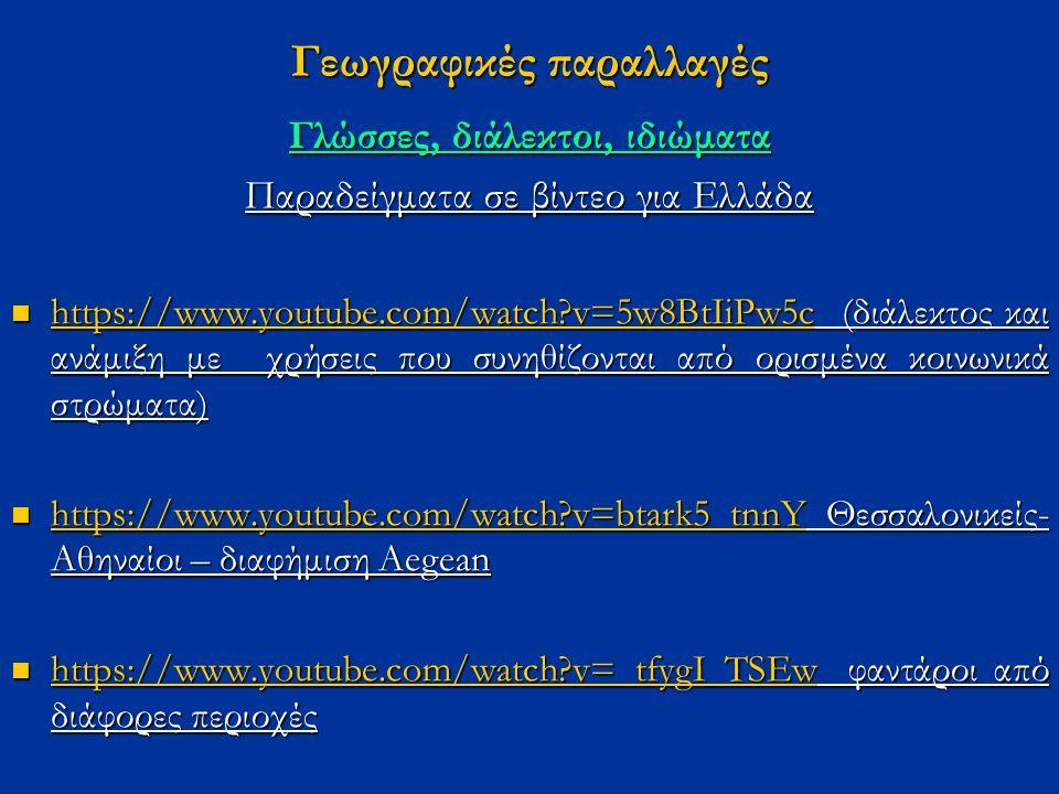 Γεωγραφικές παραλλαγές Γλώσσες, διάλεκτοι, ιδιώματα Παραδείγματα σε βίντεο για Ελλάδα https://www.youtube.com/watch?v=5w8BtIiPw5c (διάλεκτος και ανάμιξη με χρήσεις που συνηθίζονται από ορισμένα κοινωνικά στρώματα) https://www.youtube.com/watch?v=5w8BtIiPw5c (διάλεκτος και ανάμιξη με χρήσεις που συνηθίζονται από ορισμένα κοινωνικά στρώματα) https://www.youtube.com/watch?v=5w8BtIiPw5c https://www.youtube.com/watch?v=btark5_tnnY Θεσσαλονικείς- Αθηναίοι – διαφήμιση Αegean https://www.youtube.com/watch?v=btark5_tnnY Θεσσαλονικείς- Αθηναίοι – διαφήμιση Αegean https://www.youtube.com/watch?v=btark5_tnnY https://www.youtube.com/watch?v=_tfygI_TSEw φαντάροι από διάφορες περιοχές https://www.youtube.com/watch?v=_tfygI_TSEw φαντάροι από διάφορες περιοχές https://www.youtube.com/watch?v=_tfygI_TSEw.