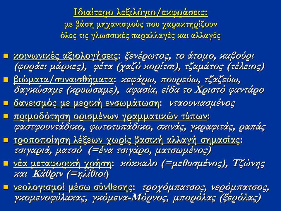 Ιδιαίτερο λεξιλόγιο/εκφράσεις: με βάση μηχανισμούς που χαρακτηρίζουν όλες τις γλωσσικές παραλλαγές και αλλαγές κοινωνικές αξιολογήσεις: ξενέρωτος, το άτομο, καβούρι (φοράει μάρκες), φέτα (χαζό κορίτσι), τζαμάτος (τέλειος) κοινωνικές αξιολογήσεις: ξενέρωτος, το άτομο, καβούρι (φοράει μάρκες), φέτα (χαζό κορίτσι), τζαμάτος (τέλειος) βιώματα/συναισθήματα: κεφάρω, πουρεύω, τζαζεύω, δαγκώσαμε (κρυώσαμε), αφασία, είδα το Χριστό φαντάρο βιώματα/συναισθήματα: κεφάρω, πουρεύω, τζαζεύω, δαγκώσαμε (κρυώσαμε), αφασία, είδα το Χριστό φαντάρο δανεισμός με μερική ενσωμάτωση: νταουνιασμένος δανεισμός με μερική ενσωμάτωση: νταουνιασμένος πριμοδότηση ορισμένων γραμματικών τύπων: φαστφουντάδικο, φωτοτυπάδικο, σκινάς, γκραφιτάς, ραπάς πριμοδότηση ορισμένων γραμματικών τύπων: φαστφουντάδικο, φωτοτυπάδικο, σκινάς, γκραφιτάς, ραπάς τροποποίηση λέξεων χωρίς βασική αλλαγή σημασίας: τσιγαριά, ματσό (=ένα τσιγάρο, ματσωμένος) τροποποίηση λέξεων χωρίς βασική αλλαγή σημασίας: τσιγαριά, ματσό (=ένα τσιγάρο, ματσωμένος) νέα μεταφορική χρήση: κόκκαλο (=μεθυσμένος), Tζώνης και Κάθριν (=ηλίθιοι) νέα μεταφορική χρήση: κόκκαλο (=μεθυσμένος), Tζώνης και Κάθριν (=ηλίθιοι) νεολογισμοί μέσω σύνθεσης: τροχόμπατσος, νερόμπατσος, γκομενοφύλακας, γκόμενα-Μόρνος, μπορόλας (ξερόλας) νεολογισμοί μέσω σύνθεσης: τροχόμπατσος, νερόμπατσος, γκομενοφύλακας, γκόμενα-Μόρνος, μπορόλας (ξερόλας)